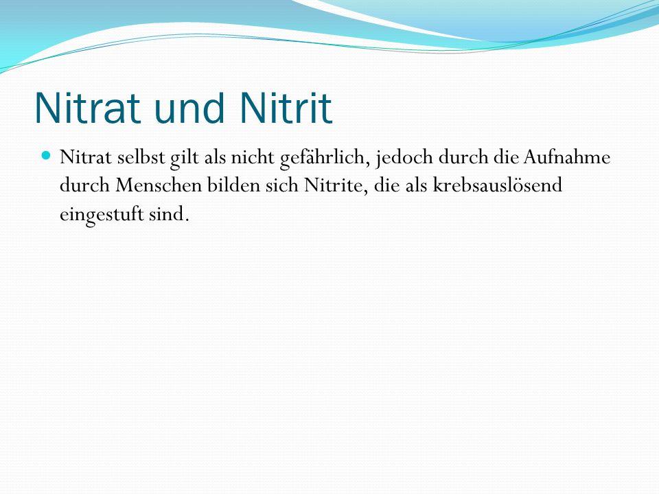 Nitrat und Nitrit Nitrat selbst gilt als nicht gefährlich, jedoch durch die Aufnahme durch Menschen bilden sich Nitrite, die als krebsauslösend eingestuft sind.