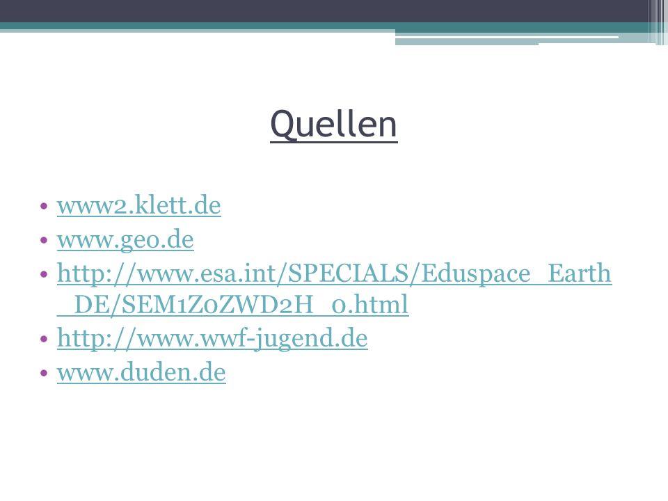 Quellen www2.klett.de www.geo.de http://www.esa.int/SPECIALS/Eduspace_Earth _DE/SEM1Z0ZWD2H_0.htmlhttp://www.esa.int/SPECIALS/Eduspace_Earth _DE/SEM1Z0ZWD2H_0.html http://www.wwf-jugend.de www.duden.de