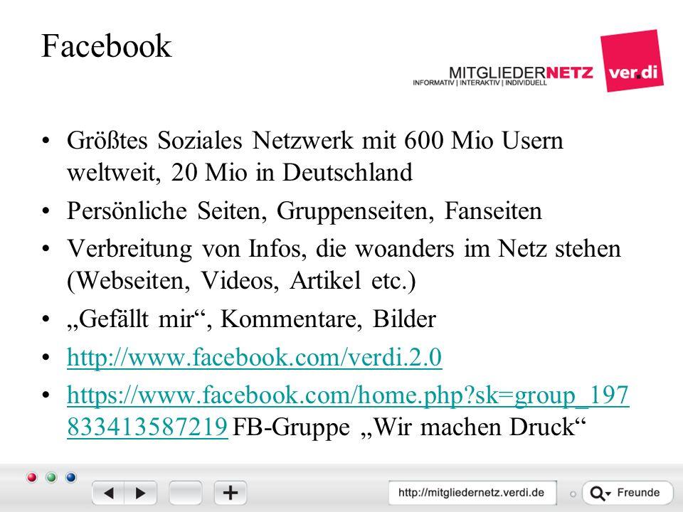 """Facebook Größtes Soziales Netzwerk mit 600 Mio Usern weltweit, 20 Mio in Deutschland Persönliche Seiten, Gruppenseiten, Fanseiten Verbreitung von Infos, die woanders im Netz stehen (Webseiten, Videos, Artikel etc.) """"Gefällt mir , Kommentare, Bilder http://www.facebook.com/verdi.2.0 https://www.facebook.com/home.php sk=group_197 833413587219 FB-Gruppe """"Wir machen Druck https://www.facebook.com/home.php sk=group_197 833413587219"""