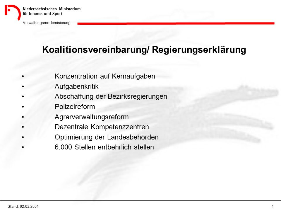 Niedersächsisches Ministerium für Inneres und Sport Verwaltungsmodernisierung 4Stand: 02.03.2004 Koalitionsvereinbarung/ Regierungserklärung Konzentration auf Kernaufgaben Aufgabenkritik Abschaffung der Bezirksregierungen Polizeireform Agrarverwaltungsreform Dezentrale Kompetenzzentren Optimierung der Landesbehörden 6.000 Stellen entbehrlich stellen