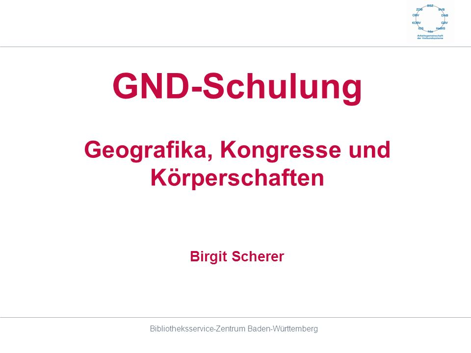 GND-Schulung Geografika, Kongresse und Körperschaften Birgit Scherer Bibliotheksservice-Zentrum Baden-Württemberg