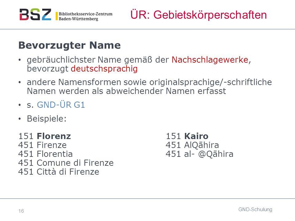 16 ÜR: Gebietskörperschaften GND-Schulung Bevorzugter Name gebräuchlichster Name gemäß der Nachschlagewerke, bevorzugt deutschsprachig andere Namensformen sowie originalsprachige/-schriftliche Namen werden als abweichender Namen erfasst s.