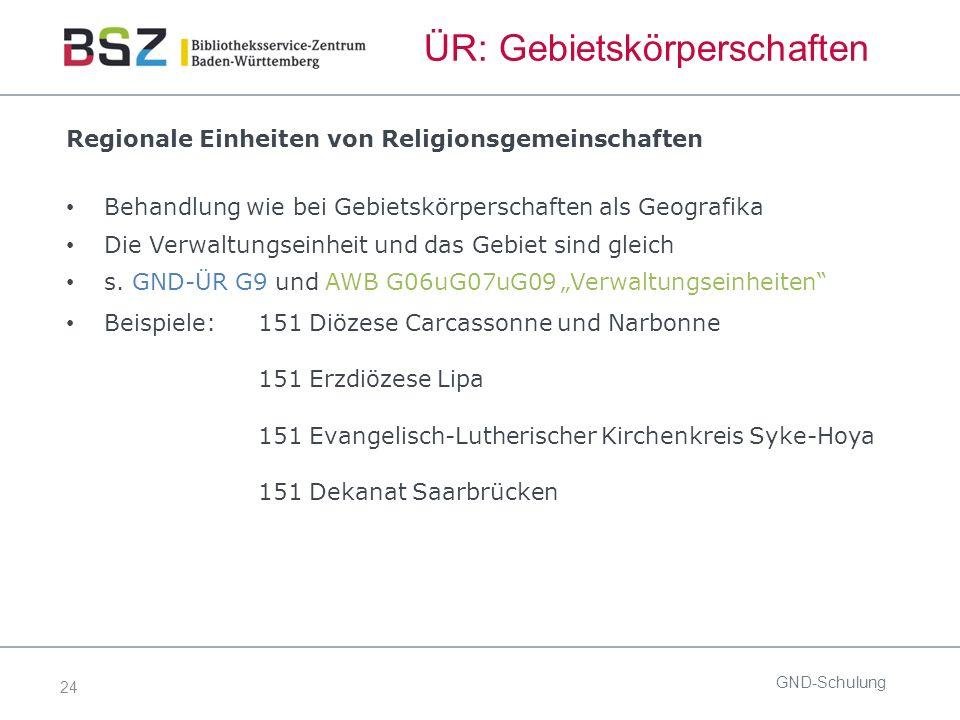 24 ÜR: Gebietskörperschaften Regionale Einheiten von Religionsgemeinschaften Behandlung wie bei Gebietskörperschaften als Geografika Die Verwaltungseinheit und das Gebiet sind gleich s.