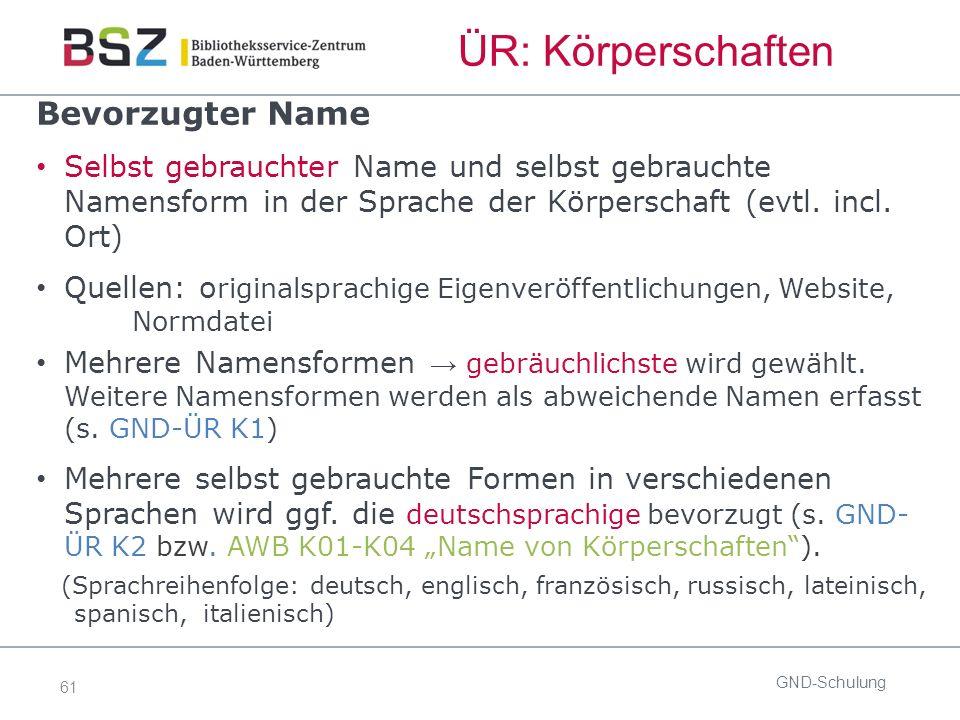 61 ÜR: Körperschaften GND-Schulung Bevorzugter Name Selbst gebrauchter Name und selbst gebrauchte Namensform in der Sprache der Körperschaft (evtl.