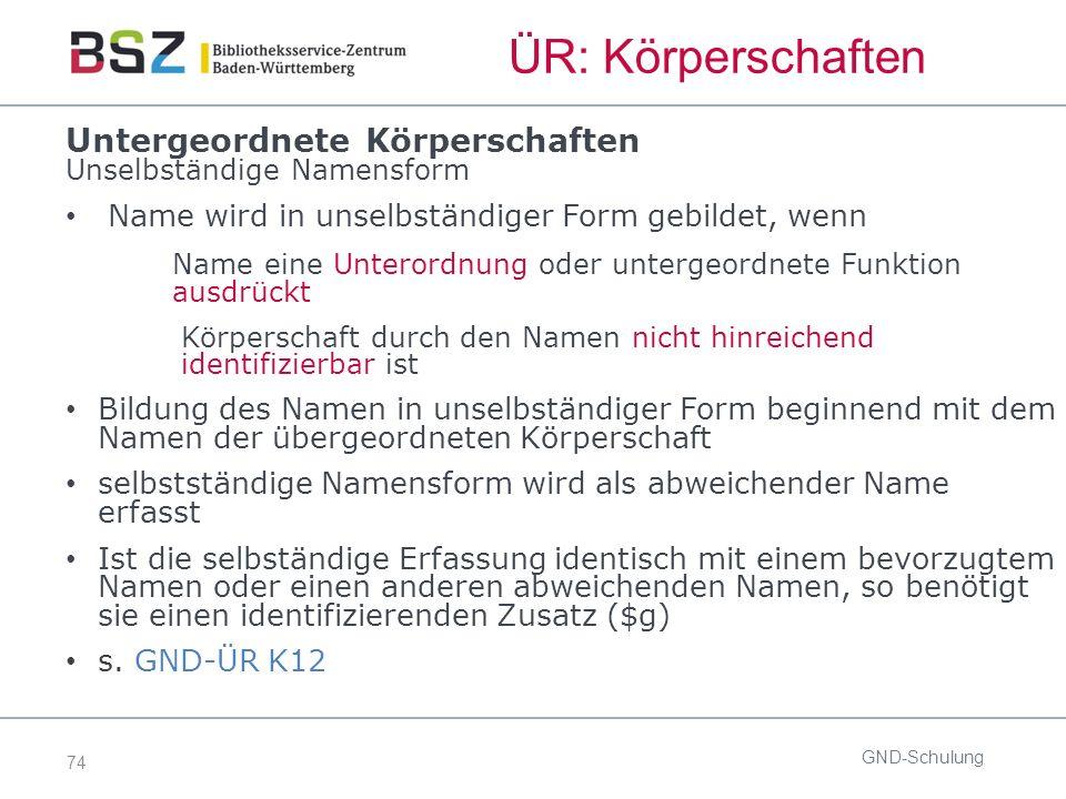 74 ÜR: Körperschaften GND-Schulung Untergeordnete Körperschaften Unselbständige Namensform Name wird in unselbständiger Form gebildet, wenn Name eine Unterordnung oder untergeordnete Funktion ausdrückt Körperschaft durch den Namen nicht hinreichend identifizierbar ist Bildung des Namen in unselbständiger Form beginnend mit dem Namen der übergeordneten Körperschaft selbstständige Namensform wird als abweichender Name erfasst Ist die selbständige Erfassung identisch mit einem bevorzugtem Namen oder einen anderen abweichenden Namen, so benötigt sie einen identifizierenden Zusatz ($g) s.