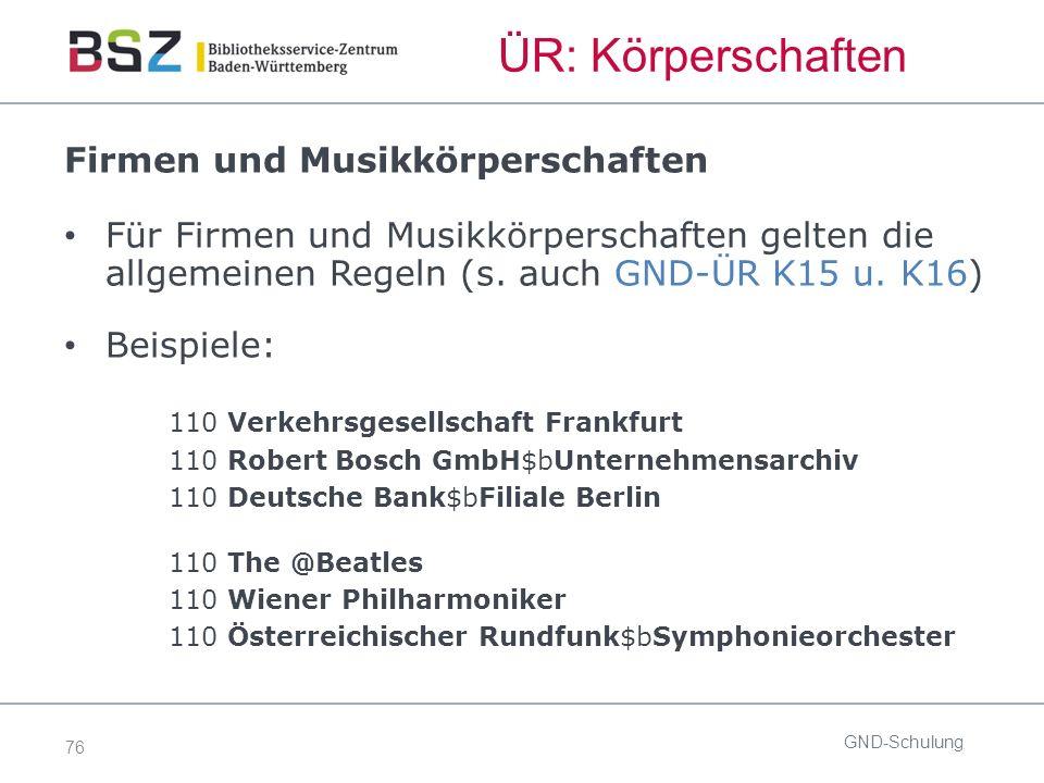 76 ÜR: Körperschaften GND-Schulung Firmen und Musikkörperschaften Für Firmen und Musikkörperschaften gelten die allgemeinen Regeln (s.