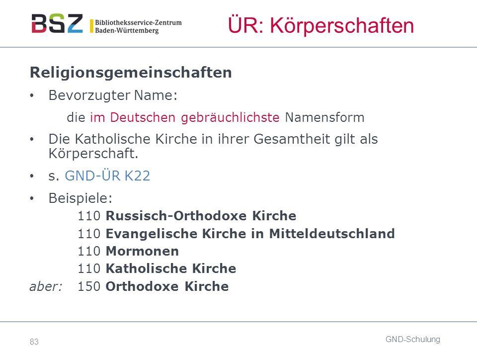 83 ÜR: Körperschaften GND-Schulung Religionsgemeinschaften Bevorzugter Name: die im Deutschen gebräuchlichste Namensform Die Katholische Kirche in ihrer Gesamtheit gilt als Körperschaft.