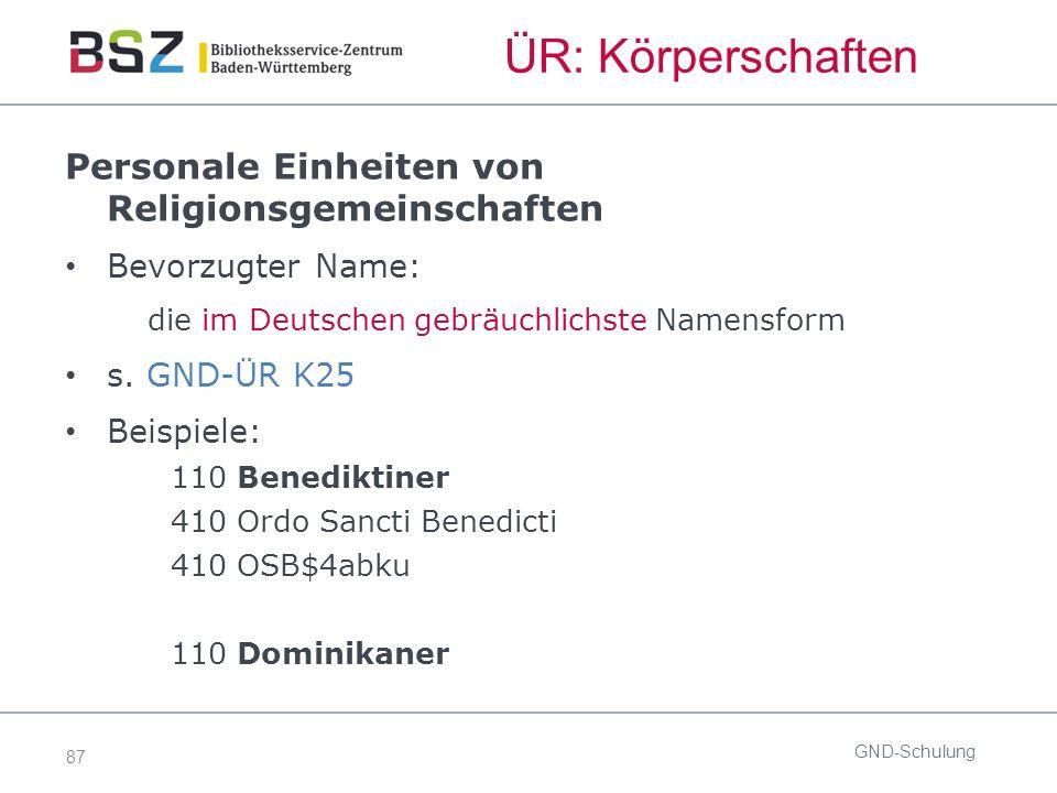 87 ÜR: Körperschaften GND-Schulung Personale Einheiten von Religionsgemeinschaften Bevorzugter Name: die im Deutschen gebräuchlichste Namensform s.