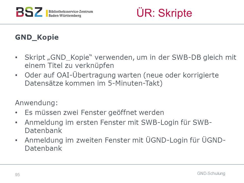 """95 ÜR: Skripte GND-Schulung GND_Kopie Skript """"GND_Kopie verwenden, um in der SWB-DB gleich mit einem Titel zu verknüpfen Oder auf OAI-Übertragung warten (neue oder korrigierte Datensätze kommen im 5-Minuten-Takt) Anwendung: Es müssen zwei Fenster geöffnet werden Anmeldung im ersten Fenster mit SWB-Login für SWB- Datenbank Anmeldung im zweiten Fenster mit ÜGND-Login für ÜGND- Datenbank"""