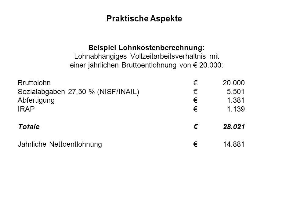 Praktische Aspekte Beispiel Lohnkostenberechnung: Lohnabhängiges Vollzeitarbeitsverhältnis mit einer jährlichen Bruttoentlohnung von € 20.000: Bruttolohn€20.000 Sozialabgaben 27,50 % (NISF/INAIL)€ 5.501 Abfertigung€ 1.381 IRAP€ 1.139 Totale €28.021 Jährliche Nettoentlohnung€14.881