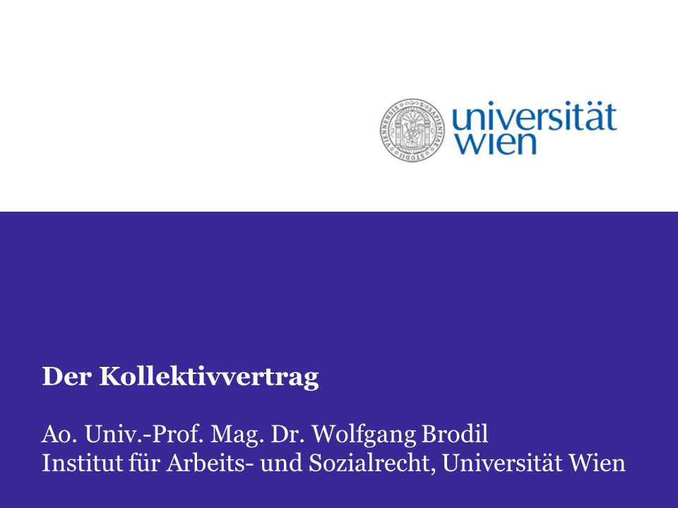 Der Kollektivvertrag Ao. Univ.-Prof. Mag. Dr. Wolfgang Brodil Institut für Arbeits- und Sozialrecht, Universität Wien