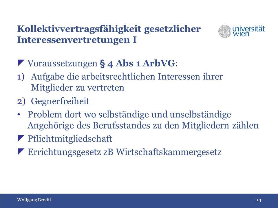 Wolfgang Brodil14 Kollektivvertragsfähigkeit gesetzlicher Interessenvertretungen I  Voraussetzungen § 4 Abs 1 ArbVG: 1)Aufgabe die arbeitsrechtlichen