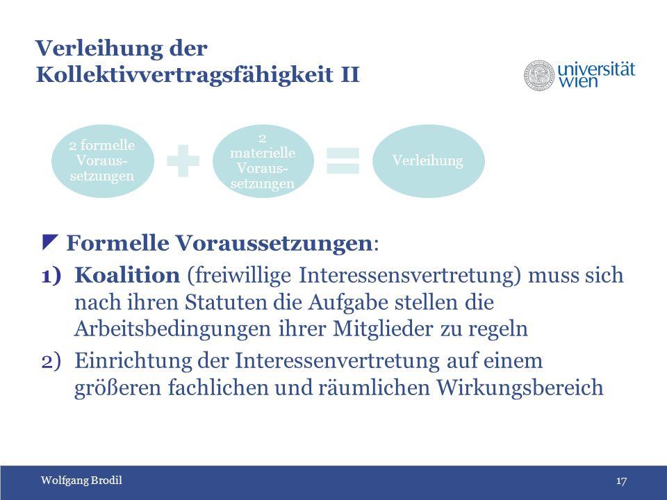 Wolfgang Brodil17 Verleihung der Kollektivvertragsfähigkeit II  Formelle Voraussetzungen: 1)Koalition (freiwillige Interessensvertretung) muss sich n