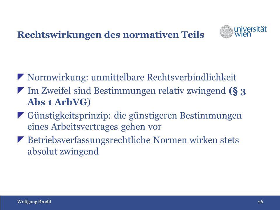 Wolfgang Brodil26 Rechtswirkungen des normativen Teils  Normwirkung: unmittelbare Rechtsverbindlichkeit  Im Zweifel sind Bestimmungen relativ zwingend (§ 3 Abs 1 ArbVG)  Günstigkeitsprinzip: die günstigeren Bestimmungen eines Arbeitsvertrages gehen vor  Betriebsverfassungsrechtliche Normen wirken stets absolut zwingend