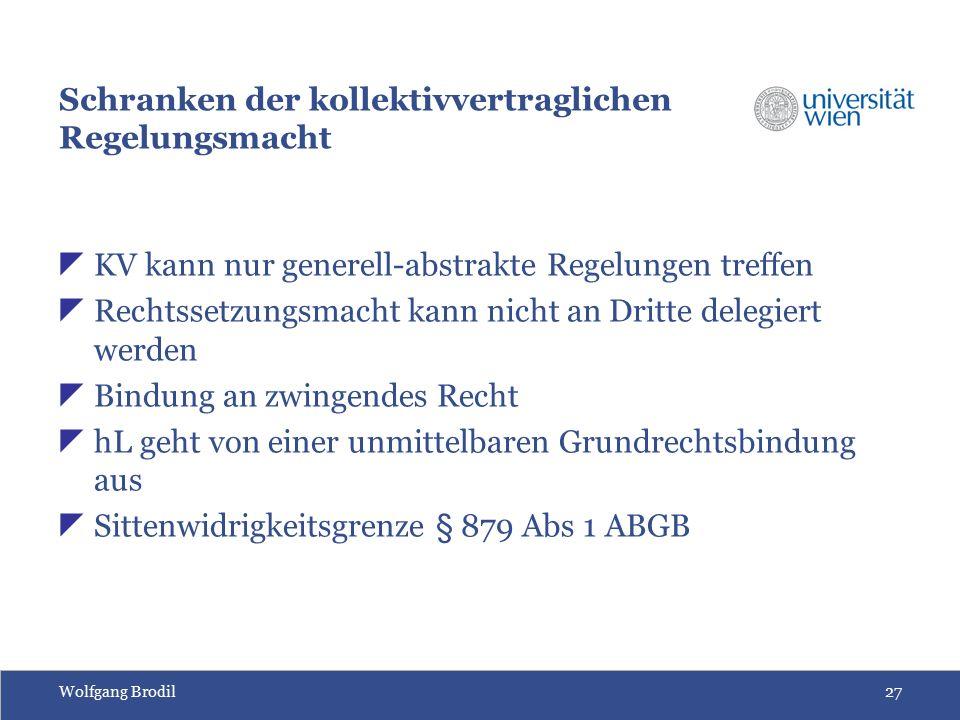 Wolfgang Brodil27 Schranken der kollektivvertraglichen Regelungsmacht  KV kann nur generell-abstrakte Regelungen treffen  Rechtssetzungsmacht kann nicht an Dritte delegiert werden  Bindung an zwingendes Recht  hL geht von einer unmittelbaren Grundrechtsbindung aus  Sittenwidrigkeitsgrenze § 879 Abs 1 ABGB