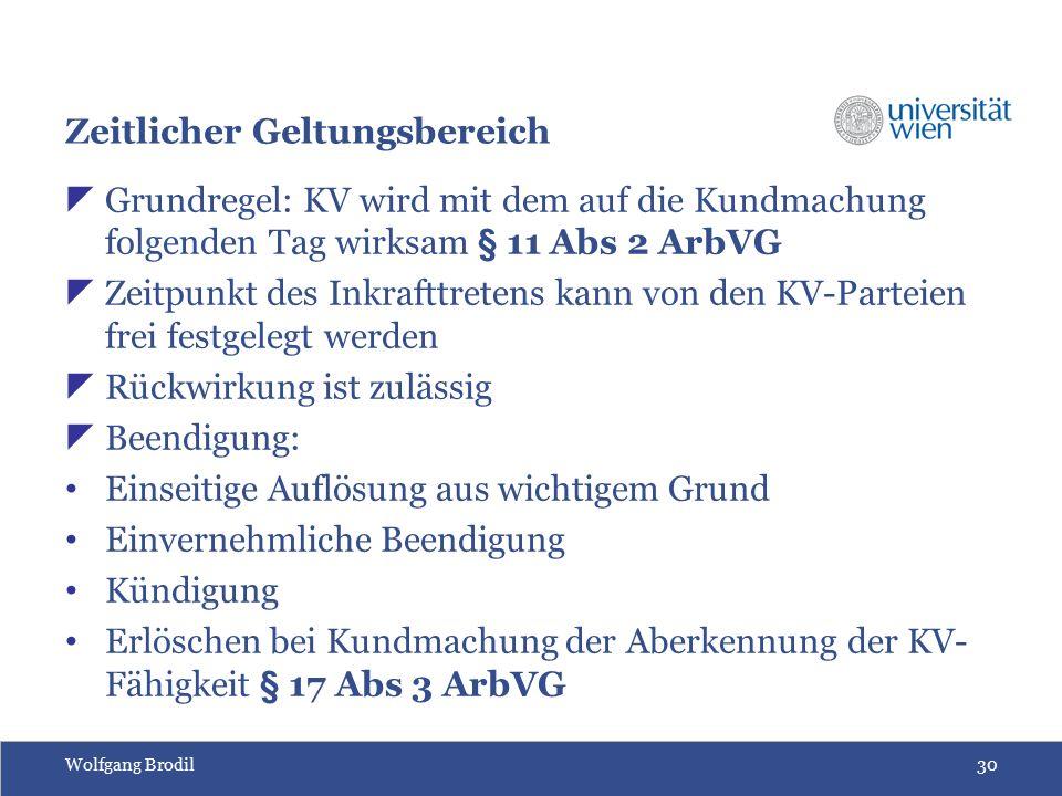 Wolfgang Brodil30 Zeitlicher Geltungsbereich  Grundregel: KV wird mit dem auf die Kundmachung folgenden Tag wirksam § 11 Abs 2 ArbVG  Zeitpunkt des