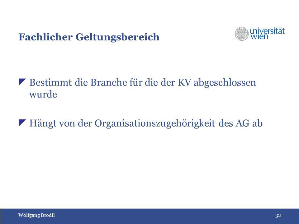 Wolfgang Brodil32 Fachlicher Geltungsbereich  Bestimmt die Branche für die der KV abgeschlossen wurde  Hängt von der Organisationszugehörigkeit des