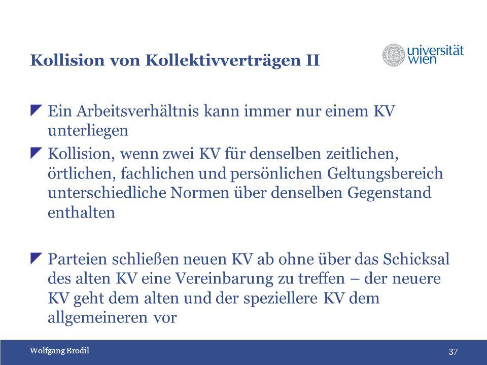 Wolfgang Brodil37 Kollision von Kollektivverträgen II  Ein Arbeitsverhältnis kann immer nur einem KV unterliegen  Kollision, wenn zwei KV für denselben zeitlichen, örtlichen, fachlichen und persönlichen Geltungsbereich unterschiedliche Normen über denselben Gegenstand enthalten  Parteien schließen neuen KV ab ohne über das Schicksal des alten KV eine Vereinbarung zu treffen – der neuere KV geht dem alten und der speziellere KV dem allgemeineren vor
