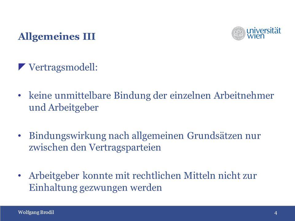 Wolfgang Brodil4 Allgemeines III  Vertragsmodell: keine unmittelbare Bindung der einzelnen Arbeitnehmer und Arbeitgeber Bindungswirkung nach allgemeinen Grundsätzen nur zwischen den Vertragsparteien Arbeitgeber konnte mit rechtlichen Mitteln nicht zur Einhaltung gezwungen werden