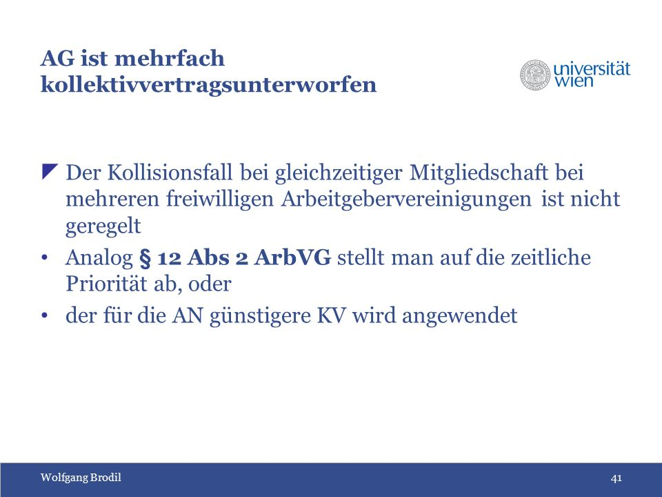 Wolfgang Brodil41 AG ist mehrfach kollektivvertragsunterworfen  Der Kollisionsfall bei gleichzeitiger Mitgliedschaft bei mehreren freiwilligen Arbeitgebervereinigungen ist nicht geregelt Analog § 12 Abs 2 ArbVG stellt man auf die zeitliche Priorität ab, oder der für die AN günstigere KV wird angewendet
