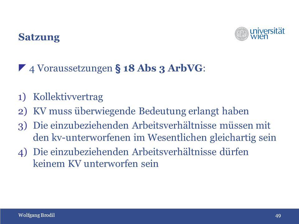 Wolfgang Brodil49 Satzung  4 Voraussetzungen § 18 Abs 3 ArbVG: 1)Kollektivvertrag 2)KV muss überwiegende Bedeutung erlangt haben 3)Die einzubeziehend