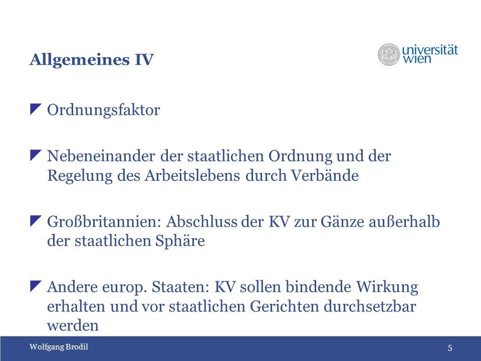 Wolfgang Brodil5 Allgemeines IV  Ordnungsfaktor  Nebeneinander der staatlichen Ordnung und der Regelung des Arbeitslebens durch Verbände  Großbritannien: Abschluss der KV zur Gänze außerhalb der staatlichen Sphäre  Andere europ.