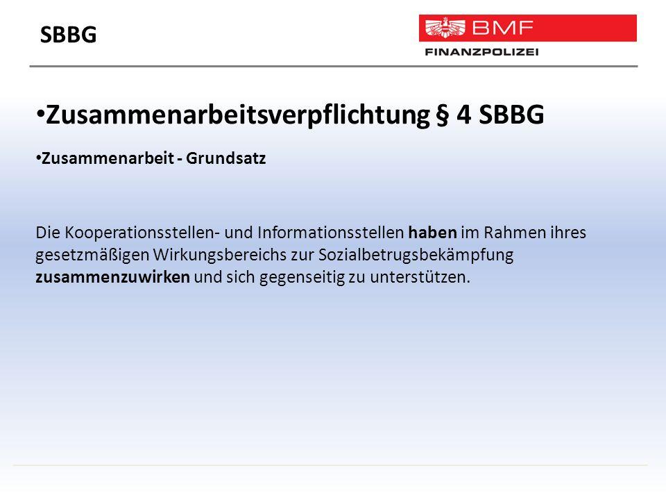 Zusammenarbeitsverpflichtung § 4 SBBG Zusammenarbeit - Grundsatz Die Kooperationsstellen- und Informationsstellen haben im Rahmen ihres gesetzmäßigen Wirkungsbereichs zur Sozialbetrugsbekämpfung zusammenzuwirken und sich gegenseitig zu unterstützen.