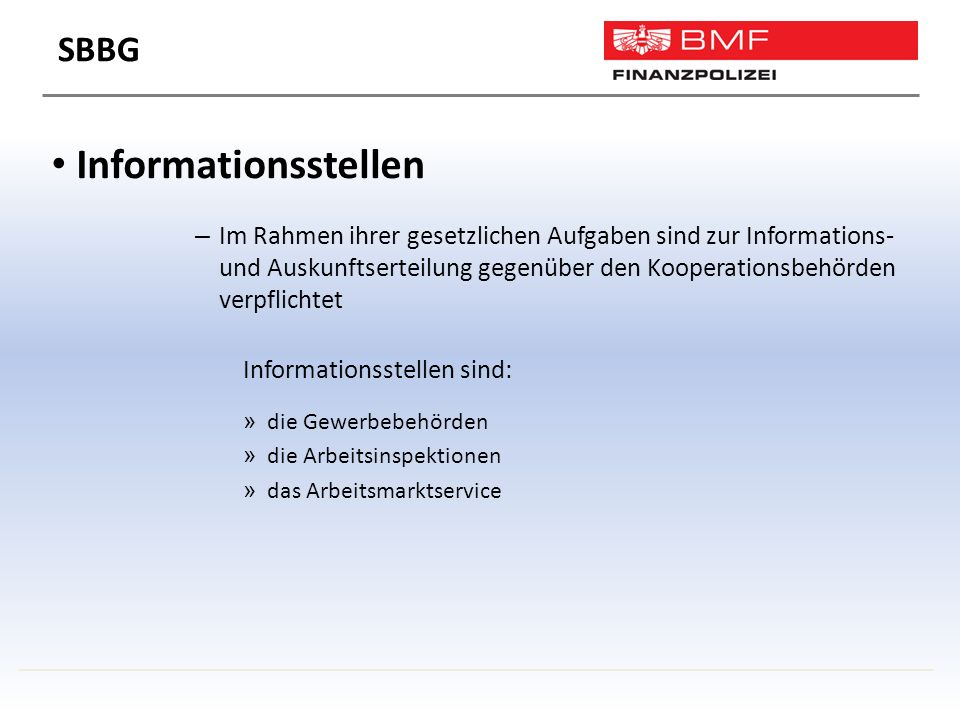 Informationsstellen – Im Rahmen ihrer gesetzlichen Aufgaben sind zur Informations- und Auskunftserteilung gegenüber den Kooperationsbehörden verpflichtet Informationsstellen sind: » die Gewerbebehörden » die Arbeitsinspektionen » das Arbeitsmarktservice SBBG