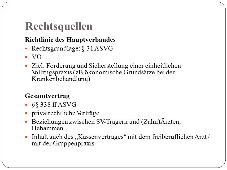 """Rechtsquellen Richtlinie des Hauptverbandes  Rechtsgrundlage: § 31 ASVG  VO  Ziel: Förderung und Sicherstellung einer einheitlichen Vollzugspraxis (zB ökonomische Grundsätze bei der Krankenbehandlung) Gesamtvertrag  §§ 338 ff ASVG  privatrechtliche Verträge  Beziehungen zwischen SV-Trägern und (Zahn)Ärzten, Hebammen …  Inhalt auch des """"Kassenvertrages mit dem freiberuflichen Arzt / mit der Gruppenpraxis"""