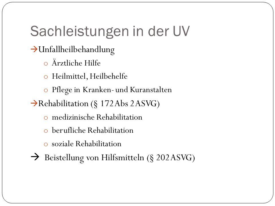 Sachleistungen in der UV  Unfallheilbehandlung o Ärztliche Hilfe o Heilmittel, Heilbehelfe o Pflege in Kranken- und Kuranstalten  Rehabilitation (§ 172 Abs 2 ASVG) o medizinische Rehabilitation o berufliche Rehabilitation o soziale Rehabilitation  Beistellung von Hilfsmitteln (§ 202 ASVG)