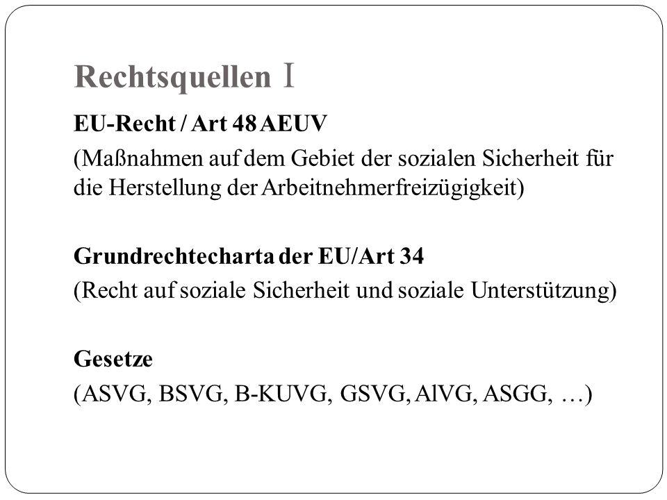 Rechtsquellen I EU-Recht / Art 48 AEUV (Maßnahmen auf dem Gebiet der sozialen Sicherheit für die Herstellung der Arbeitnehmerfreizügigkeit) Grundrechtecharta der EU/Art 34 (Recht auf soziale Sicherheit und soziale Unterstützung) Gesetze (ASVG, BSVG, B-KUVG, GSVG, AlVG, ASGG, …)