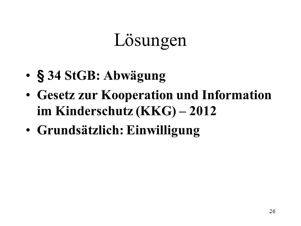 26 Lösungen § 34 StGB: Abwägung Gesetz zur Kooperation und Information im Kinderschutz (KKG) – 2012 Grundsätzlich: Einwilligung