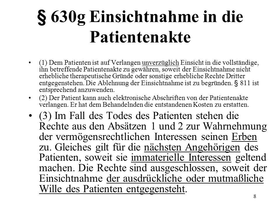 8 § 630g Einsichtnahme in die Patientenakte (1) Dem Patienten ist auf Verlangen unverzüglich Einsicht in die vollständige, ihn betreffende Patientenakte zu gewähren, soweit der Einsichtnahme nicht erhebliche therapeutische Gründe oder sonstige erhebliche Rechte Dritter entgegenstehen.