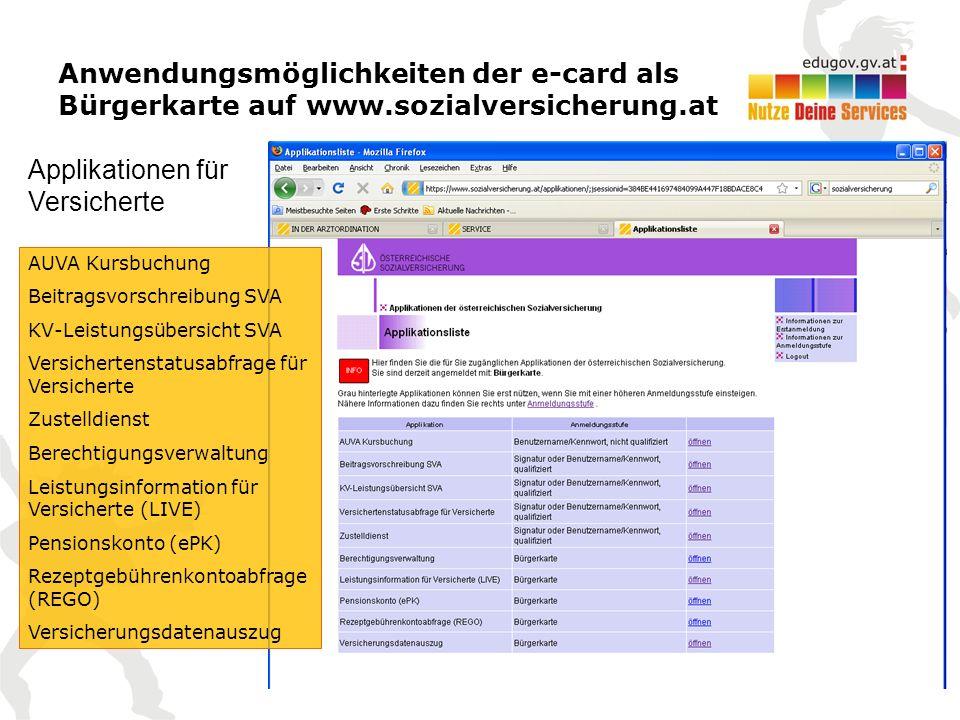 Anwendungsmöglichkeiten der e-card als Bürgerkarte auf www.sozialversicherung.at AUVA Kursbuchung Beitragsvorschreibung SVA KV-Leistungsübersicht SVA Versichertenstatusabfrage für Versicherte Zustelldienst Berechtigungsverwaltung Leistungsinformation für Versicherte (LIVE) Pensionskonto (ePK) Rezeptgebührenkontoabfrage (REGO) Versicherungsdatenauszug Applikationen für Versicherte