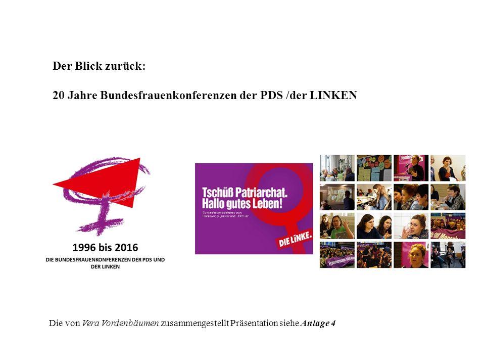 Der Blick zurück: 20 Jahre Bundesfrauenkonferenzen der PDS /der LINKEN Die von Vera Vordenbäumen zusammengestellt Präsentation siehe Anlage 4