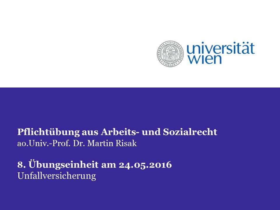 Pflichtübung aus Arbeits- und Sozialrecht ao.Univ.-Prof. Dr. Martin Risak 8. Übungseinheit am 24.05.2016 Unfallversicherung