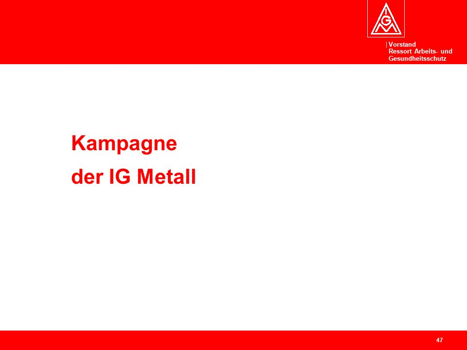 Vorstand Ressort Arbeits- und Gesundheitsschutz 47 Kampagne der IG Metall