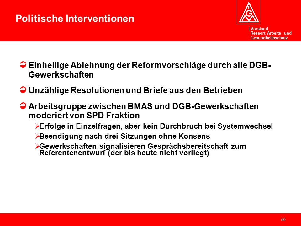 Vorstand Ressort Arbeits- und Gesundheitsschutz 50 Politische Interventionen Einhellige Ablehnung der Reformvorschläge durch alle DGB- Gewerkschaften