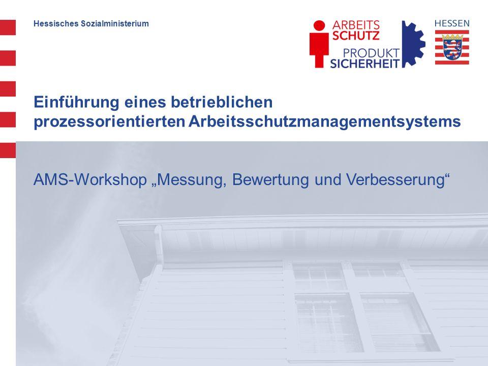 """Hessisches Sozialministerium Einführung eines betrieblichen prozessorientierten Arbeitsschutzmanagementsystems AMS-Workshop """"Messung, Bewertung und Verbesserung"""
