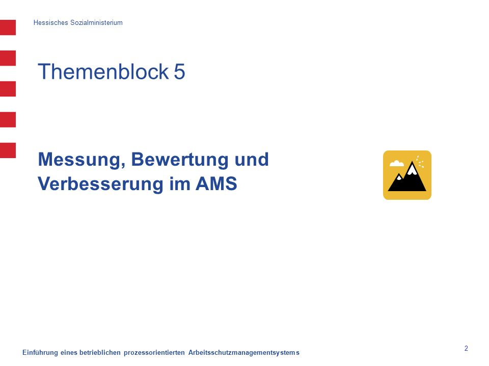 Hessisches Sozialministerium Einführung eines betrieblichen prozessorientierten Arbeitsschutzmanagementsystems 2 Themenblock 5 Messung, Bewertung und Verbesserung im AMS