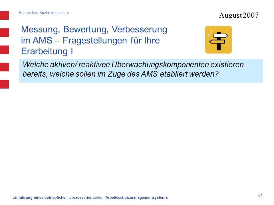 Hessisches Sozialministerium Einführung eines betrieblichen prozessorientierten Arbeitsschutzmanagementsystems 27 August 2007 Welche aktiven/ reaktiven Überwachungskomponenten existieren bereits, welche sollen im Zuge des AMS etabliert werden.