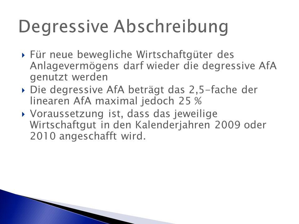 Degressive Abschreibung  Für neue bewegliche Wirtschaftgüter des Anlagevermögens darf wieder die degressive AfA genutzt werden  Die degressive AfA beträgt das 2,5-fache der linearen AfA maximal jedoch 25 %  Voraussetzung ist, dass das jeweilige Wirtschaftgut in den Kalenderjahren 2009 oder 2010 angeschafft wird.