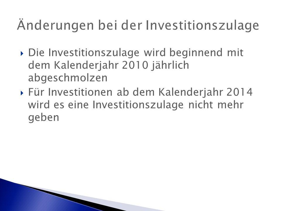 Änderungen bei der Investitionszulage  Die Investitionszulage wird beginnend mit dem Kalenderjahr 2010 jährlich abgeschmolzen  Für Investitionen ab dem Kalenderjahr 2014 wird es eine Investitionszulage nicht mehr geben