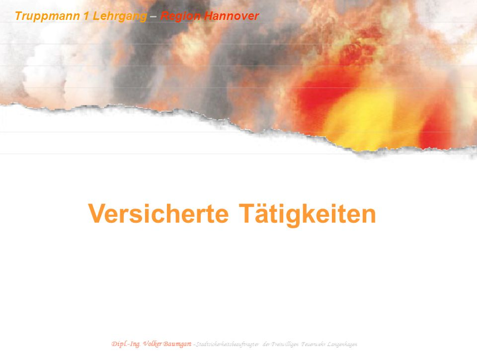 Truppmann 1 Lehrgang – Region Hannover Dipl.-Ing. Volker Baumgart - Stadtsicherheitsbeauftragter der Freiwilligen Feuerwehr Langenhagen Versicherte Tä