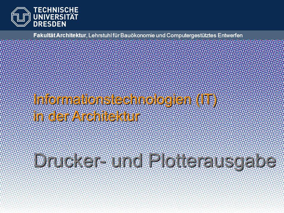 Fakultät Architektur, Lehrstuhl für Bauökonomie und Computergestütztes Entwerfen Informationstechnologien (IT) in der Architektur Drucker- und Plotter