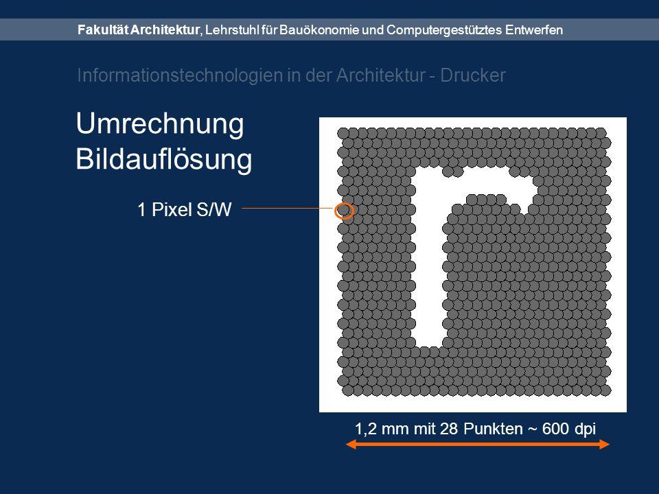 Fakultät Architektur, Lehrstuhl für Bauökonomie und Computergestütztes Entwerfen Informationstechnologien in der Architektur - Drucker Umrechnung Bildauflösung 1 Pixel S/W 1,2 mm mit 28 Punkten ~ 600 dpi
