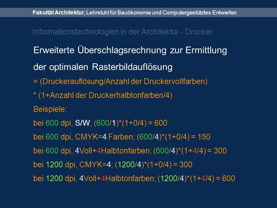 Fakultät Architektur, Lehrstuhl für Bauökonomie und Computergestütztes Entwerfen Informationstechnologien in der Architektur - Drucker Erweiterte Überschlagsrechnung zur Ermittlung der optimalen Rasterbildauflösung = (Druckerauflösung/Anzahl der Druckervollfarben) * (1+Anzahl der Druckerhalbtonfarben/4) Beispiele: bei 600 dpi, S/W; (600/1)*(1+0/4) = 600 bei 600 dpi, CMYK=4 Farben; (600/4)*(1+0/4) = 150 bei 600 dpi, 4Voll+4Halbtonfarben; (600/4)*(1+4/4) = 300 bei 1200 dpi, CMYK=4; (1200/4)*(1+0/4) = 300 bei 1200 dpi, 4Voll+4Halbtonfarben; (1200/4)*(1+4/4) = 600