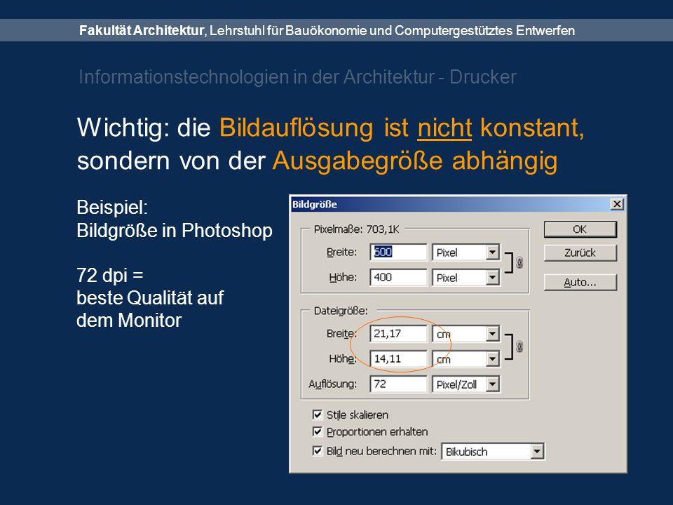 Fakultät Architektur, Lehrstuhl für Bauökonomie und Computergestütztes Entwerfen Informationstechnologien in der Architektur - Drucker Wichtig: die Bildauflösung ist nicht konstant, sondern von der Ausgabegröße abhängig Beispiel: Bildgröße in Photoshop 72 dpi = beste Qualität auf dem Monitor