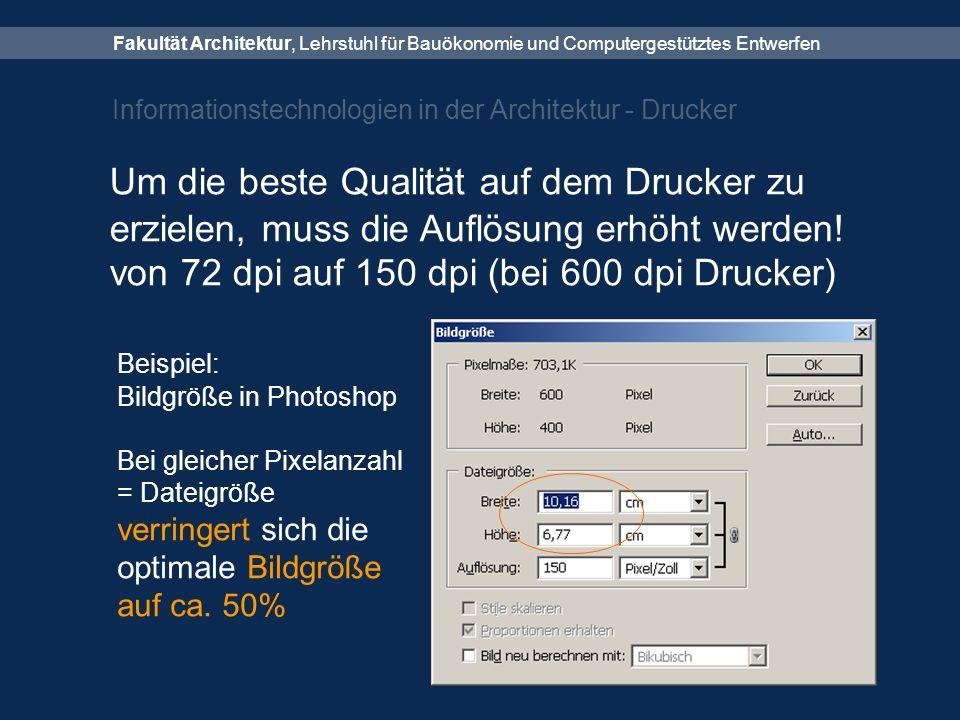 Fakultät Architektur, Lehrstuhl für Bauökonomie und Computergestütztes Entwerfen Informationstechnologien in der Architektur - Drucker Um die beste Qualität auf dem Drucker zu erzielen, muss die Auflösung erhöht werden.