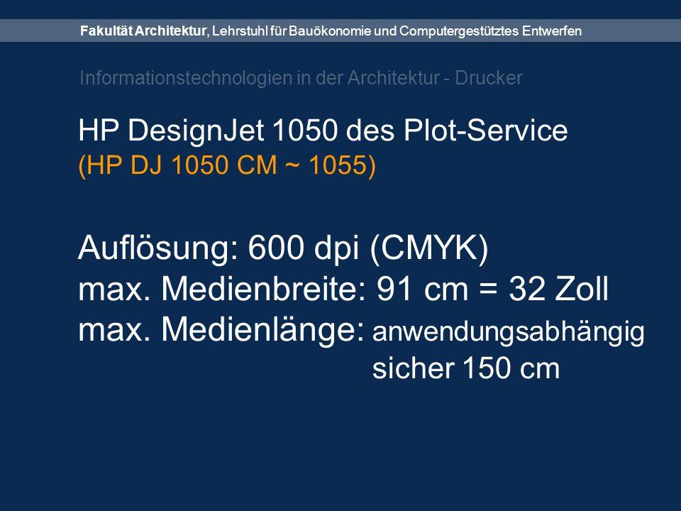 Fakultät Architektur, Lehrstuhl für Bauökonomie und Computergestütztes Entwerfen Informationstechnologien in der Architektur - Drucker HP DesignJet 1050 des Plot-Service (HP DJ 1050 CM ~ 1055) Auflösung: 600 dpi (CMYK) max.